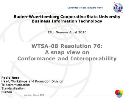 Visit Univ. 16 April 2010 Committed to Connecting the World WTSA-08 Resolution 76: A snap view on Conformance and Interoperability Paolo Rosa Workshops.
