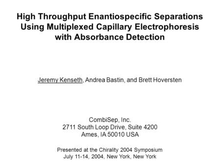 High Throughput Enantiospecific Separations Using Multiplexed Capillary Electrophoresis with Absorbance Detection Jeremy Kenseth, Andrea Bastin, and Brett.