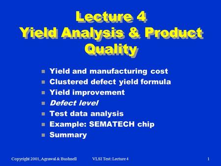 Copyright 2001, Agrawal & BushnellVLSI Test: Lecture 41 Lecture 4 Yield Analysis & Product Quality n Yield and manufacturing cost n Clustered defect yield.
