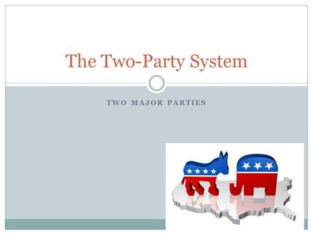TWO MAJOR PARTIES The Two-Party System. Factors related to 2-party system History – two parties arose during the ratification phase of the Constitution.