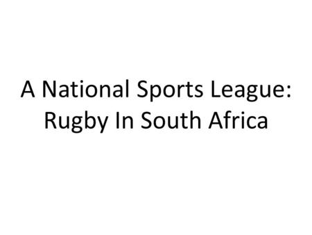 A National Sports League: Rugby In South Africa. Rugby Rugby is one of South Africa's big three sports, alongside Football, and Cricket. The country has.