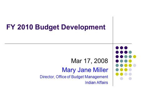 FY 2010 Budget Development Mar 17, 2008 Mary Jane Miller Director, Office of Budget Management Indian Affairs.