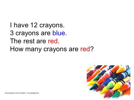 I have 12 crayons. 3 crayons are blue. The rest are red. How many crayons are red? All problems from Grade 1, Investigations.