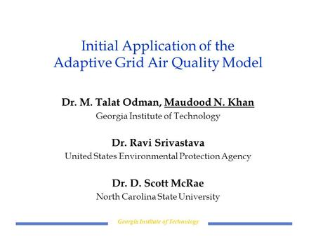 Georgia Institute of Technology Initial Application of the Adaptive Grid Air Quality Model Dr. M. Talat Odman, Maudood N. Khan Georgia Institute of Technology.