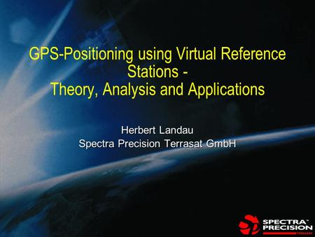 GSI Japan - 21st of June 1999 GPS-Positioning using Virtual Reference Stations - Theory, Analysis and Applications Herbert Landau Spectra Precision Terrasat.