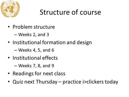 Structure of course Problem structure – Weeks 2, and 3 Institutional formation and design – Weeks 4, 5, and 6 Institutional effects – Weeks 7, 8, and 9.