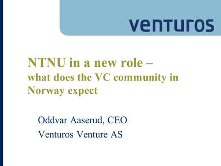 NTNU in a new role – what does the VC community in Norway expect Oddvar Aaserud, CEO Venturos Venture AS.
