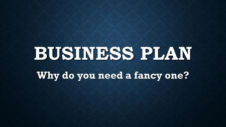 BUSINESS PLAN Why do you need a fancy one?. BUSINESS PLAN – WHY? 1. Clarity Writing a business plan or putting together an investor deck allows you to.