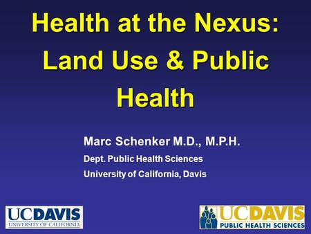 Health at the Nexus: Land Use & Public Health Marc Schenker M.D., M.P.H. Dept. Public Health Sciences University of California, Davis.