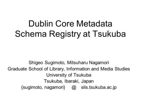 Dublin Core Metadata Schema Registry at Tsukuba Shigeo Sugimoto, Mitsuharu Nagamori Graduate School of Library, Information and Media Studies University.