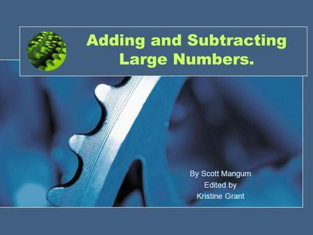 Adding and Subtracting Large Numbers. By Scott Mangum Edited by Kristine Grant.
