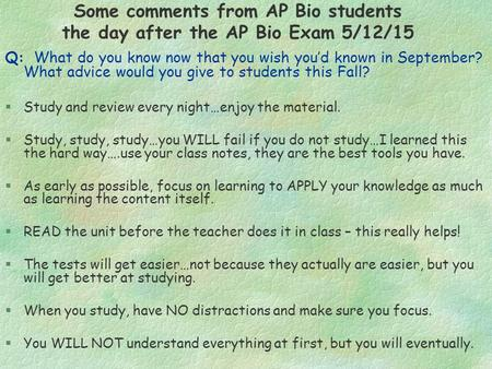 Some comments from AP Bio students the day after the AP Bio Exam 5/12/15 Q: What do you know now that you wish you'd known in September? What advice would.
