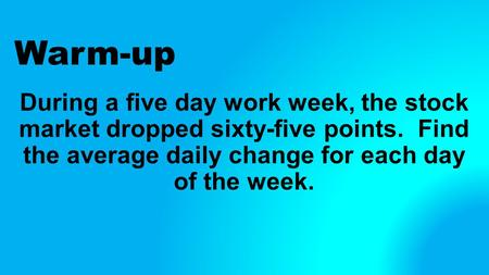 Warm-up During a five day work week, the stock market dropped sixty-five points. Find the average daily change for each day of the week.