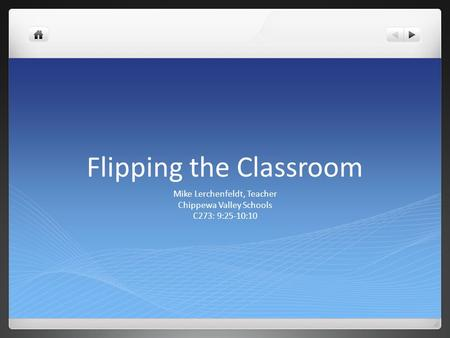 Flipping the Classroom Mike Lerchenfeldt, Teacher Chippewa Valley Schools C273: 9:25-10:10.