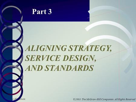 McGraw-Hill/Irwin ©2003. The McGraw-Hill Companies. All Rights Reserved Part 3 ALIGNING STRATEGY, SERVICE DESIGN, AND STANDARDS.