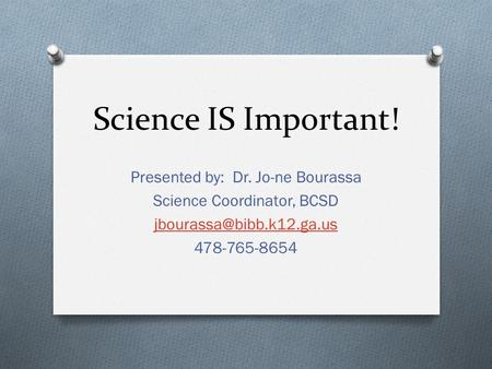 Science IS Important! Presented by: Dr. Jo-ne Bourassa Science Coordinator, BCSD 478-765-8654.