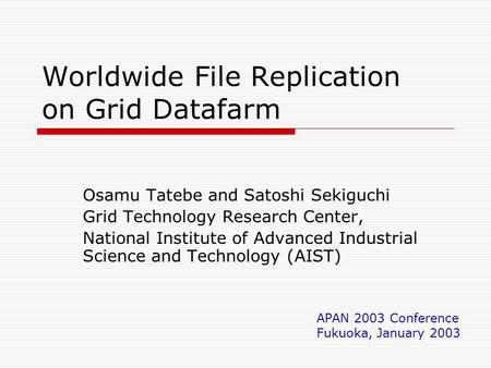 Worldwide File Replication on Grid Datafarm Osamu Tatebe and Satoshi Sekiguchi Grid Technology Research Center, National Institute of Advanced Industrial.