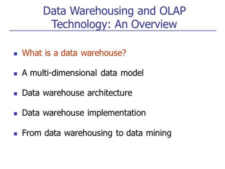 Data Warehousing and OLAP Technology: An Overview What is a data warehouse? A multi-dimensional data model Data warehouse architecture Data warehouse implementation.