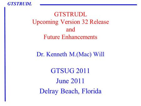 GTSTRUDL GTSTRUDL Upcoming Version 32 Release and Future Enhancements Dr. Kenneth M.(<strong>Mac</strong>) Will GTSUG 2011 June 2011 Delray Beach, Florida.