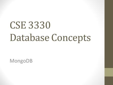 "CSE 3330 Database Concepts MongoDB. Big Data Surge in ""big data"" Larger datasets frequently need to be stored in dbs Traditional relational db were not."