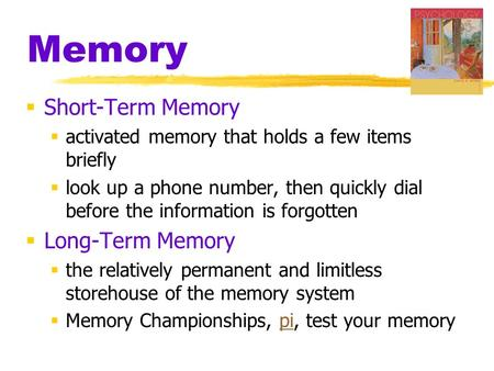 Memory  Short-Term Memory  activated memory that holds a few items briefly  look up a phone number, then quickly dial before the information is forgotten.
