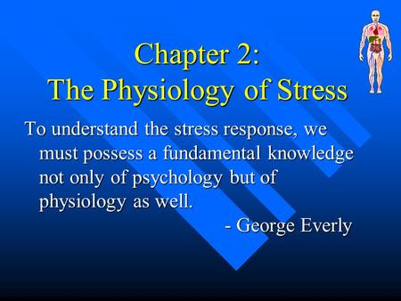 Chapter 2: The Physiology of Stress To understand the stress response, we must possess a fundamental knowledge not only of psychology but of physiology.