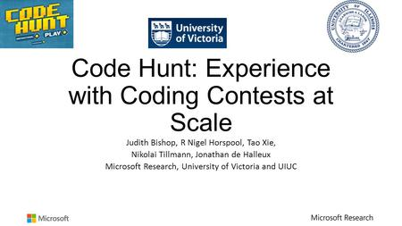 Code Hunt: Experience with Coding Contests at Scale Judith Bishop, R Nigel Horspool, Tao Xie, Nikolai Tillmann, Jonathan de Halleux Microsoft Research,