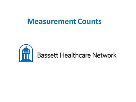 Measurement Counts. Kim Thompson, Manager Patient Access Services, Network System Support and Training Teri Bell, Manager Patient Access Services, Bassett.