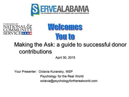 Making the Ask: a guide to successful donor contributions April 30, 2015 April 30, 2015 Your Presenter: Octavia Kuransky, MSP Psychology for the Real World.
