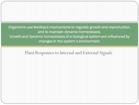 Plant Responses to Internal and External Signals Organisms use feedback mechanisms to regulate growth and reproduction, and to maintain dynamic homeostasis.