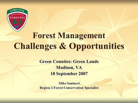 Forest Management Challenges & Opportunities Green Counties: Green Lands Madison, VA 18 September 2007 Mike Santucci Region 3 Forest Conservation Specialist.