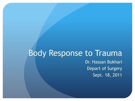 Body Response to Trauma Dr. Hassan Bukhari Depart of Surgery Sept. 18, 2011.