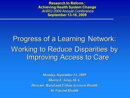 Research to Reform : Achieving Health System Change September 13-16, 2009 Research to Reform : Achieving Health System Change AHRQ 2009 Annual Conference.
