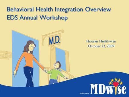 P0382 (09/09) Behavioral Health Integration Overview EDS Annual Workshop Hoosier Healthwise October 22, 2009.