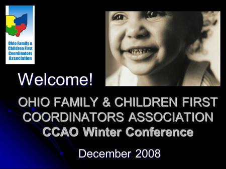 OHIO FAMILY & CHILDREN FIRST COORDINATORS ASSOCIATION CCAO Winter Conference December 2008 Welcome!