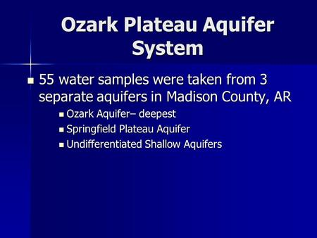 Ozark Plateau Aquifer System 55 water samples were taken from 3 separate aquifers in Madison County, AR 55 water samples were taken from 3 separate aquifers.