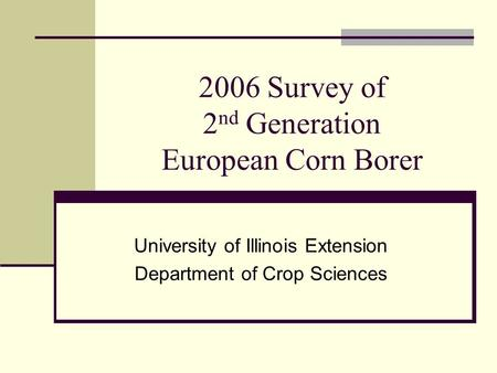 2006 Survey of 2 nd Generation European Corn Borer University of Illinois Extension Department of Crop Sciences.