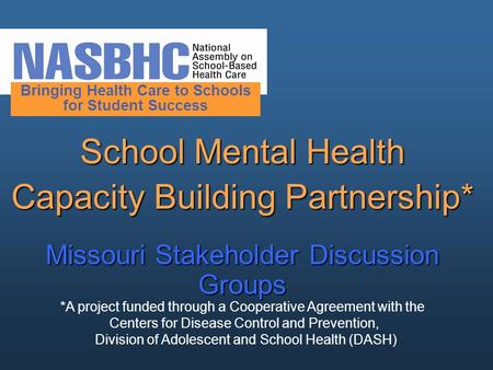 School Mental Health Capacity Building Partnership* Missouri Stakeholder Discussion Groups Bringing Health Care to Schools for Student Success *A project.