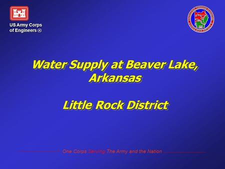 Water Supply at Beaver Lake, Arkansas Little Rock District US Army Corps of Engineers ® One Corps Serving The Army and the Nation.