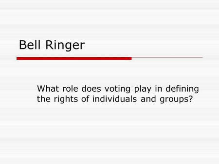 Bell Ringer What role does voting play in defining the rights of individuals and groups?