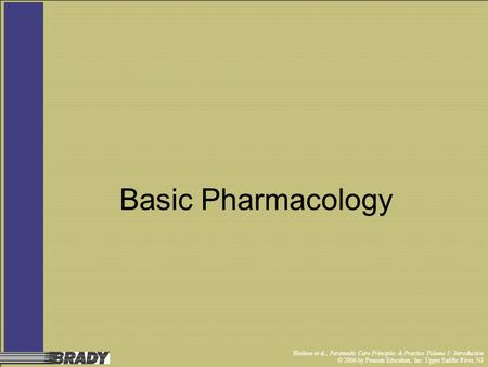 Bledsoe et al., Paramedic Care Principles & Practice Volume 1: Introduction © 2006 by Pearson Education, Inc. Upper Saddle River, NJ Basic Pharmacology.