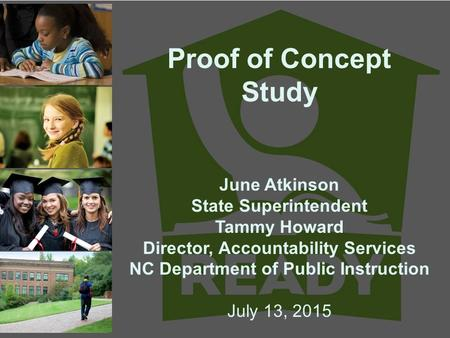 Proof of Concept Study June Atkinson State Superintendent Tammy Howard Director, Accountability Services NC Department of Public Instruction July 13, 2015.