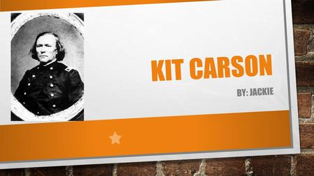 KIT CARSON BY: JACKIE. INTRODUCTION KIT CARSON WAS A IMPORTAIN PERSON IN THE PAST BEINNING OF HIS LIFE, DAD AND MOM NAME, AND BORN MIDDLE OF HIS LIFE,