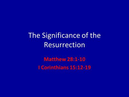 The Significance of the Resurrection Matthew 28:1-10 I Corinthians 15:12-19.
