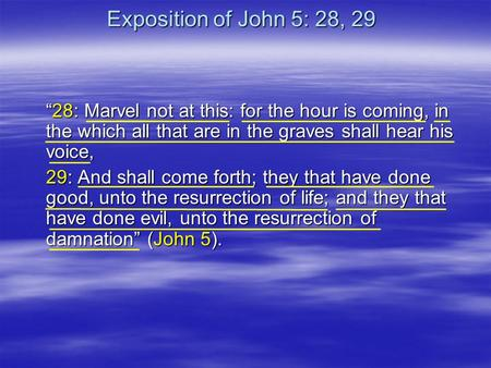 "Exposition of John 5: 28, 29 ""28: Marvel not at this: for the hour is coming, in the which all that are in the graves shall hear his voice, 29: And shall."