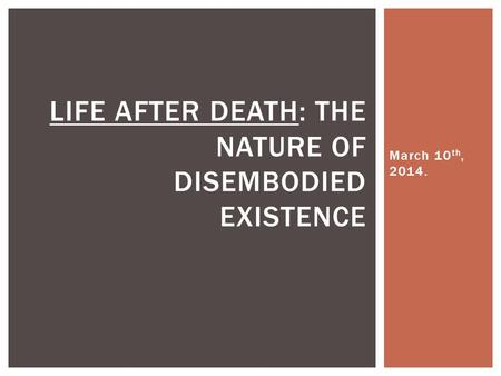 March 10 th, 2014. LIFE AFTER DEATH: THE NATURE OF DISEMBODIED EXISTENCE.