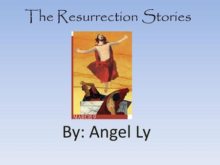 The Resurrection Stories By: Angel Ly. The Gospel of Matthew The 3 women came to see the tomb. Then an angel appeared and moved the stone and sat on the.