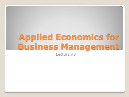 Applied Economics for Business Management Lecture #8.