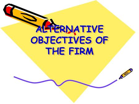 ALTERNATIVE OBJECTIVES OF THE FIRM. OVERVIEW Managerial theories of the firm (non-profit maximizing objective flowing from separation between ownership.