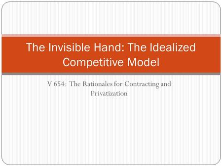 V 654: The Rationales for Contracting and Privatization The Invisible Hand: The Idealized Competitive Model.